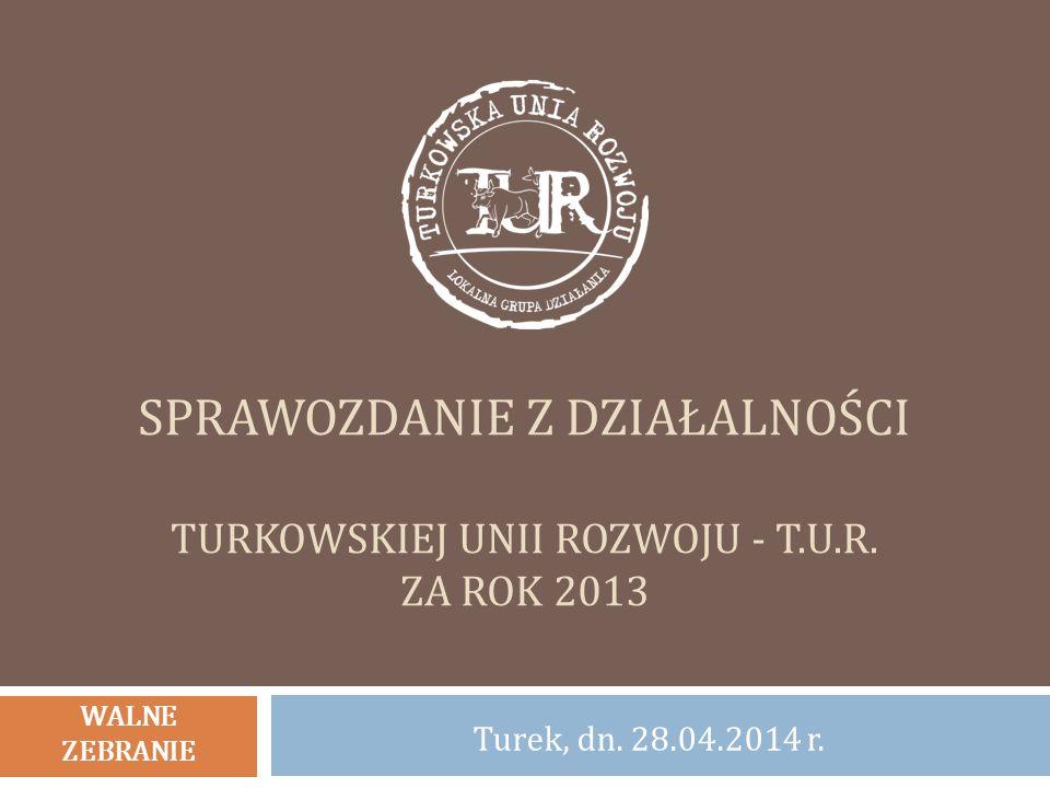 SPRAWOZDANIE Z DZIAŁALNOŚCI TURKOWSKIEJ UNII ROZWOJU - T.U.R. ZA ROK 2013 Turek, dn. 28.04.2014 r. WALNE ZEBRANIE