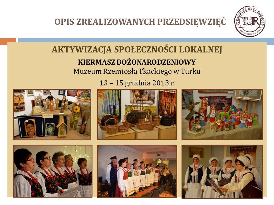 OPIS ZREALIZOWANYCH PRZEDSIĘWZIĘĆ AKTYWIZACJA SPOŁECZNOŚCI LOKALNEJ KIERMASZ BOŻONARODZENIOWY Muzeum Rzemiosła Tkackiego w Turku 13 – 15 grudnia 2013