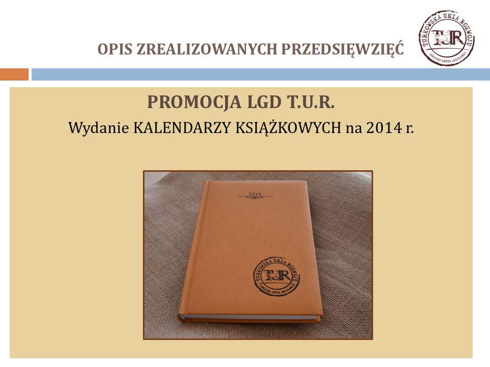 OPIS ZREALIZOWANYCH PRZEDSIĘWZIĘĆ PROMOCJA LGD T.U.R. Wydanie KALENDARZY KSIĄŻKOWYCH na 2014 r.