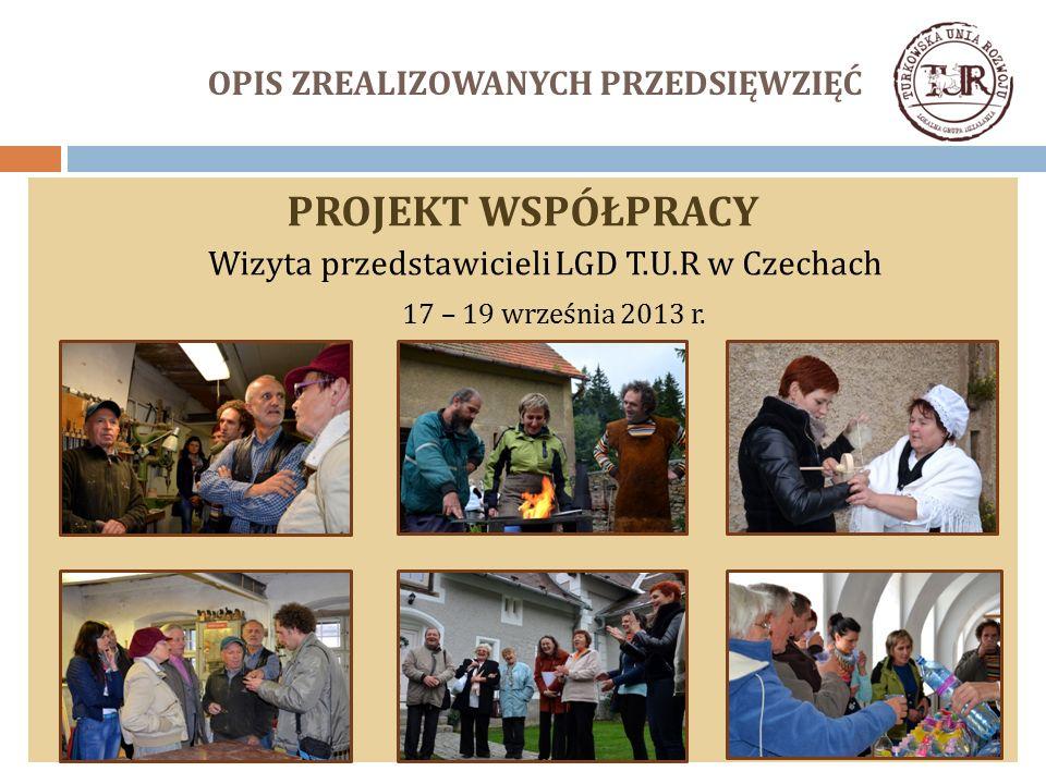 OPIS ZREALIZOWANYCH PRZEDSIĘWZIĘĆ PROJEKT WSPÓŁPRACY Wizyta przedstawicieli LGD T.U.R w Czechach 17 – 19 września 2013 r.