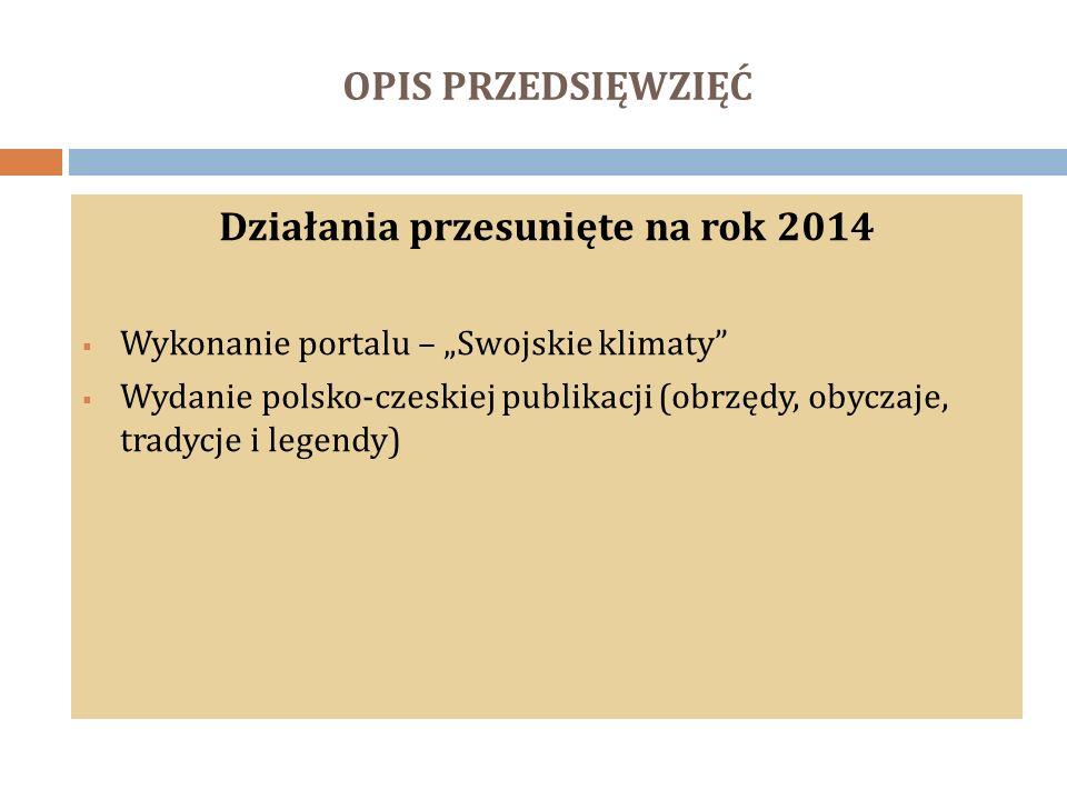 """OPIS PRZEDSIĘWZIĘĆ Działania przesunięte na rok 2014  Wykonanie portalu – """"Swojskie klimaty""""  Wydanie polsko-czeskiej publikacji (obrzędy, obyczaje,"""