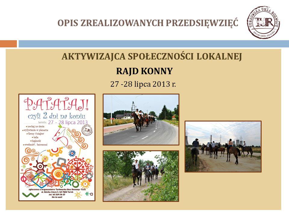 OPIS ZREALIZOWANYCH PRZEDSIĘWZIĘĆ AKTYWIZAJCA SPOŁECZNOŚCI LOKALNEJ RAJD KONNY 27 -28 lipca 2013 r.