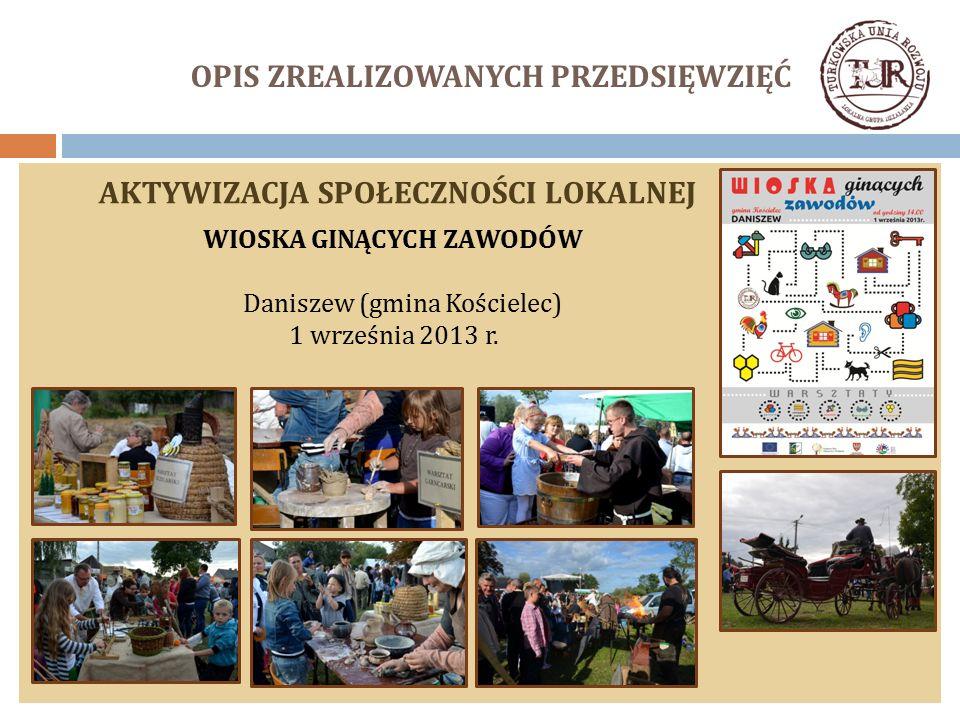 OPIS ZREALIZOWANYCH PRZEDSIĘWZIĘĆ AKTYWIZACJA SPOŁECZNOŚCI LOKALNEJ WIOSKA GINĄCYCH ZAWODÓW Daniszew (gmina Kościelec) 1 września 2013 r.