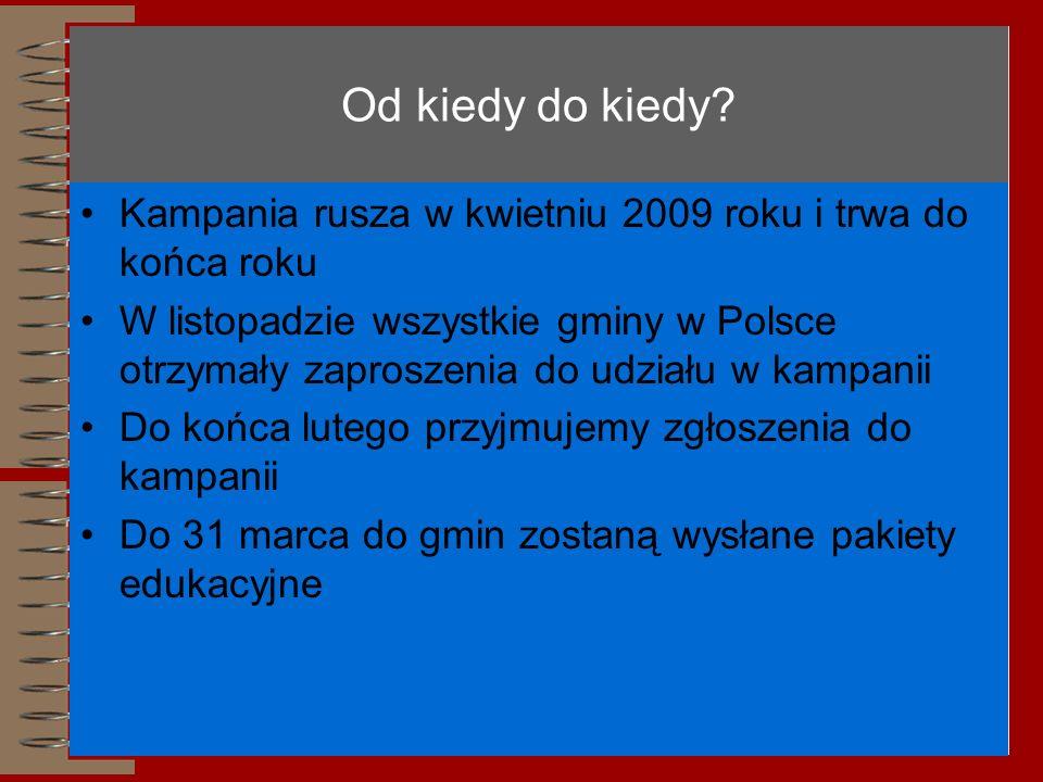 Od kiedy do kiedy? Kampania rusza w kwietniu 2009 roku i trwa do końca roku W listopadzie wszystkie gminy w Polsce otrzymały zaproszenia do udziału w