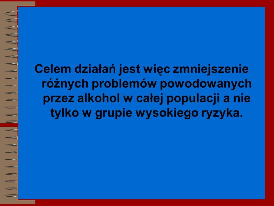 Celem działań jest więc zmniejszenie różnych problemów powodowanych przez alkohol w całej populacji a nie tylko w grupie wysokiego ryzyka.