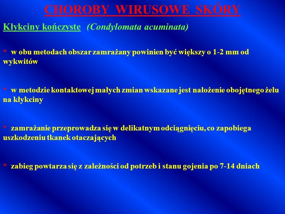 CHOROBY WIRUSOWE SKÓRY Kłykciny kończyste (Condylomata acuminata) * znieczulenie nasiękowe stosuje się sporadycznie * wystarczające jest znieczulenie miejscowe lignokainą w żelu lub aerozolu * w metodzie natryskowej zmian małych wystarcza jeden zabieg trwający 10-20 sekund * w ogniskach rozległych natrysk powinien być dłuższy (45-60 sekund) * w metodzie kontaktowej zamrażanie powinno trwać 30-90 sekund