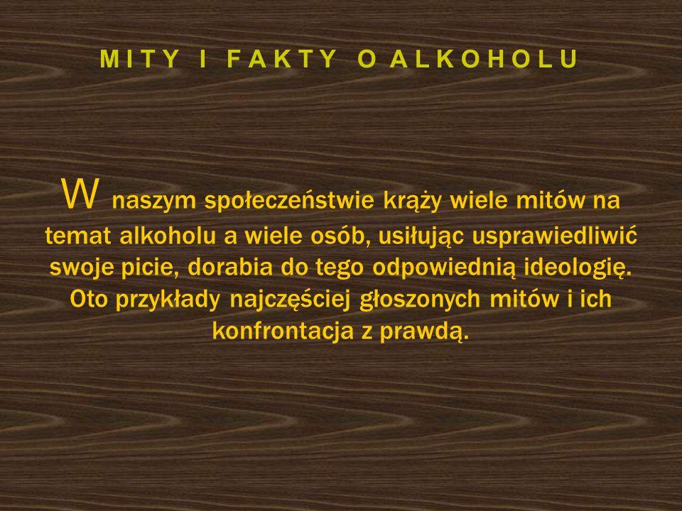 M I T Y I F A K T Y O A L K O H O L U W naszym społeczeństwie krąży wiele mitów na temat alkoholu a wiele osób, usiłując usprawiedliwić swoje picie, dorabia do tego odpowiednią ideologię.