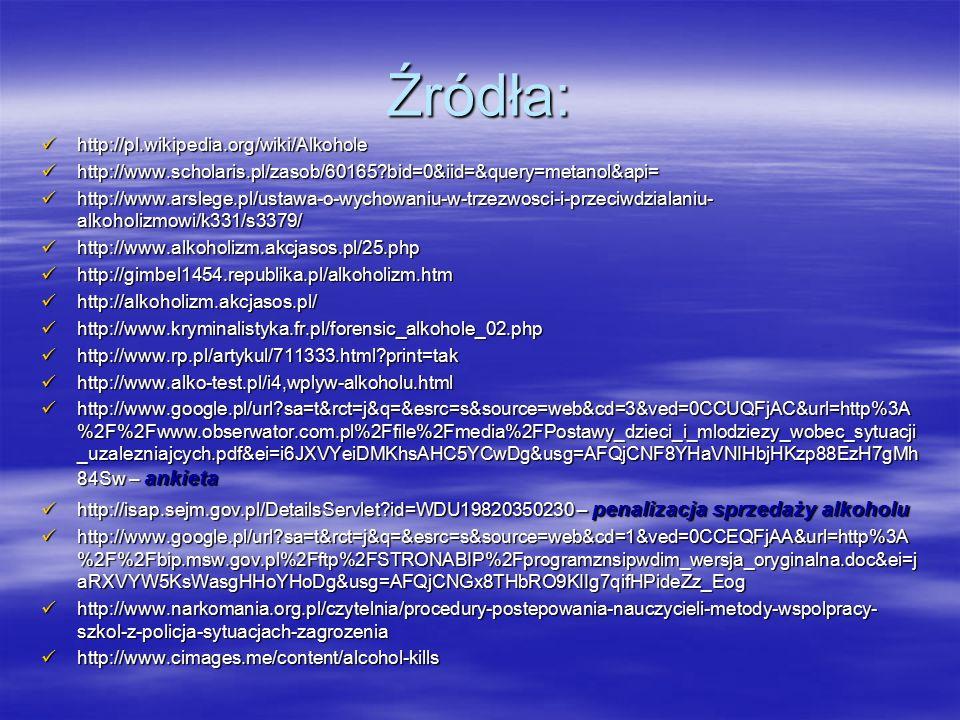 Źródła: http://pl.wikipedia.org/wiki/Alkohole http://pl.wikipedia.org/wiki/Alkohole http://www.scholaris.pl/zasob/60165 bid=0&iid=&query=metanol&api= http://www.scholaris.pl/zasob/60165 bid=0&iid=&query=metanol&api= http://www.arslege.pl/ustawa-o-wychowaniu-w-trzezwosci-i-przeciwdzialaniu- alkoholizmowi/k331/s3379/ http://www.arslege.pl/ustawa-o-wychowaniu-w-trzezwosci-i-przeciwdzialaniu- alkoholizmowi/k331/s3379/ http://www.alkoholizm.akcjasos.pl/25.php http://www.alkoholizm.akcjasos.pl/25.php http://gimbel1454.republika.pl/alkoholizm.htm http://gimbel1454.republika.pl/alkoholizm.htm http://alkoholizm.akcjasos.pl/ http://alkoholizm.akcjasos.pl/ http://www.kryminalistyka.fr.pl/forensic_alkohole_02.php http://www.kryminalistyka.fr.pl/forensic_alkohole_02.php http://www.rp.pl/artykul/711333.html print=tak http://www.rp.pl/artykul/711333.html print=tak http://www.alko-test.pl/i4,wplyw-alkoholu.html http://www.alko-test.pl/i4,wplyw-alkoholu.html http://www.google.pl/url sa=t&rct=j&q=&esrc=s&source=web&cd=3&ved=0CCUQFjAC&url=http%3A %2F%2Fwww.obserwator.com.pl%2Ffile%2Fmedia%2FPostawy_dzieci_i_mlodziezy_wobec_sytuacji _uzalezniajcych.pdf&ei=i6JXVYeiDMKhsAHC5YCwDg&usg=AFQjCNF8YHaVNIHbjHKzp88EzH7gMh 84Sw – ankieta http://www.google.pl/url sa=t&rct=j&q=&esrc=s&source=web&cd=3&ved=0CCUQFjAC&url=http%3A %2F%2Fwww.obserwator.com.pl%2Ffile%2Fmedia%2FPostawy_dzieci_i_mlodziezy_wobec_sytuacji _uzalezniajcych.pdf&ei=i6JXVYeiDMKhsAHC5YCwDg&usg=AFQjCNF8YHaVNIHbjHKzp88EzH7gMh 84Sw – ankieta http://isap.sejm.gov.pl/DetailsServlet id=WDU19820350230 – penalizacja sprzedaży alkoholu http://isap.sejm.gov.pl/DetailsServlet id=WDU19820350230 – penalizacja sprzedaży alkoholu http://www.google.pl/url sa=t&rct=j&q=&esrc=s&source=web&cd=1&ved=0CCEQFjAA&url=http%3A %2F%2Fbip.msw.gov.pl%2Fftp%2FSTRONABIP%2Fprogramznsipwdim_wersja_oryginalna.doc&ei=j aRXVYW5KsWasgHHoYHoDg&usg=AFQjCNGx8THbRO9KIIg7qifHPideZz_Eog http://www.google.pl/url sa=t&rct=j&q=&esrc=s&source=web&cd=1&ved=0CCEQFjAA&url=http%3A 