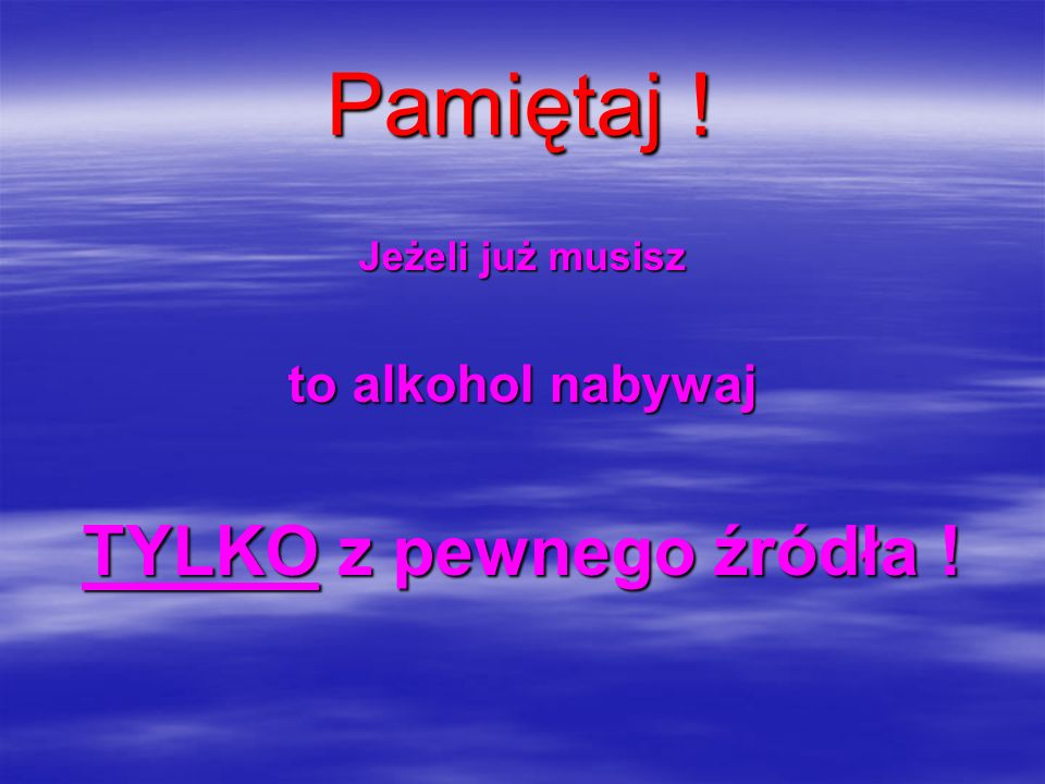Pamiętaj ! Jeżeli już musisz to alkohol nabywaj TYLKO z pewnego źródła !