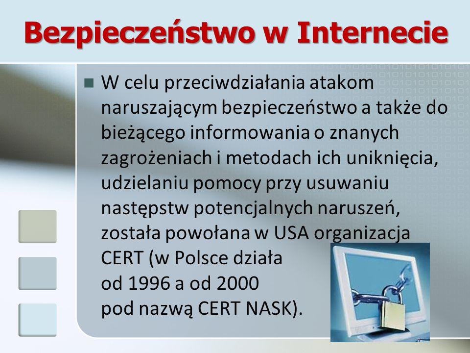 Bezpieczeństwo w Internecie W celu przeciwdziałania atakom naruszającym bezpieczeństwo a także do bieżącego informowania o znanych zagrożeniach i metodach ich uniknięcia, udzielaniu pomocy przy usuwaniu następstw potencjalnych naruszeń, została powołana w USA organizacja CERT (w Polsce działa od 1996 a od 2000 pod nazwą CERT NASK).