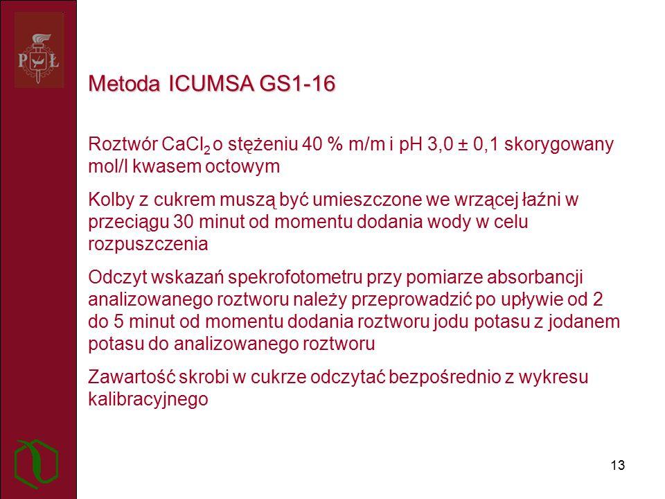 13 Metoda ICUMSA GS1-16 Roztwór CaCl 2 o stężeniu 40 % m/m i pH 3,0 ± 0,1 skorygowany mol/l kwasem octowym Kolby z cukrem muszą być umieszczone we wrzącej łaźni w przeciągu 30 minut od momentu dodania wody w celu rozpuszczenia Odczyt wskazań spekrofotometru przy pomiarze absorbancji analizowanego roztworu należy przeprowadzić po upływie od 2 do 5 minut od momentu dodania roztworu jodu potasu z jodanem potasu do analizowanego roztworu Zawartość skrobi w cukrze odczytać bezpośrednio z wykresu kalibracyjnego