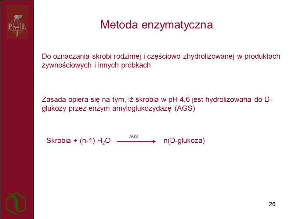 26 Metoda enzymatyczna Do oznaczania skrobi rodzimej i częściowo zhydrolizowanej w produktach żywnościowych i innych próbkach Zasada opiera się na tym, iż skrobia w pH 4,6 jest hydrolizowana do D- glukozy przez enzym amyloglukozydazę (AGS) Skrobia + (n-1) H 2 O n(D-glukoza) AGS