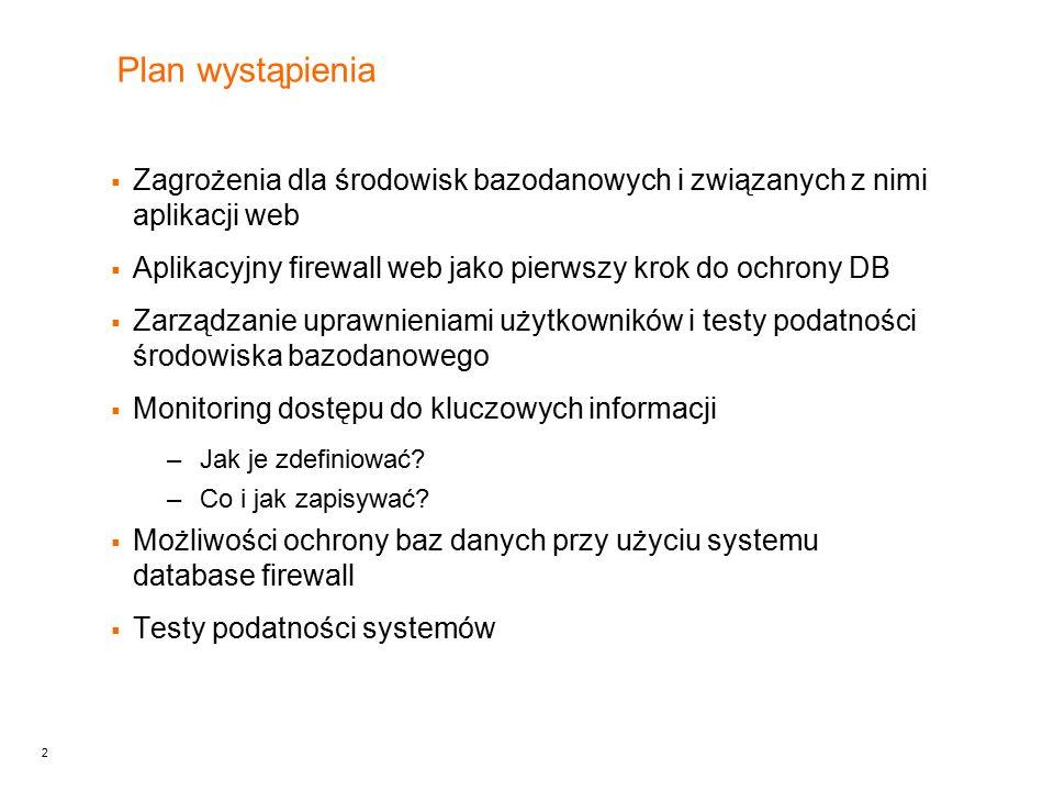 2 Plan wystąpienia  Zagrożenia dla środowisk bazodanowych i związanych z nimi aplikacji web  Aplikacyjny firewall web jako pierwszy krok do ochrony DB  Zarządzanie uprawnieniami użytkowników i testy podatności środowiska bazodanowego  Monitoring dostępu do kluczowych informacji –Jak je zdefiniować.