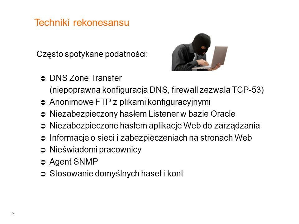 5 Techniki rekonesansu Często spotykane podatności:  DNS Zone Transfer (niepoprawna konfiguracja DNS, firewall zezwala TCP-53)  Anonimowe FTP z plikami konfiguracyjnymi  Niezabezpieczony hasłem Listener w bazie Oracle  Niezabezpieczone hasłem aplikacje Web do zarządzania  Informacje o sieci i zabezpieczeniach na stronach Web  Nieświadomi pracownicy  Agent SNMP  Stosowanie domyślnych haseł i kont