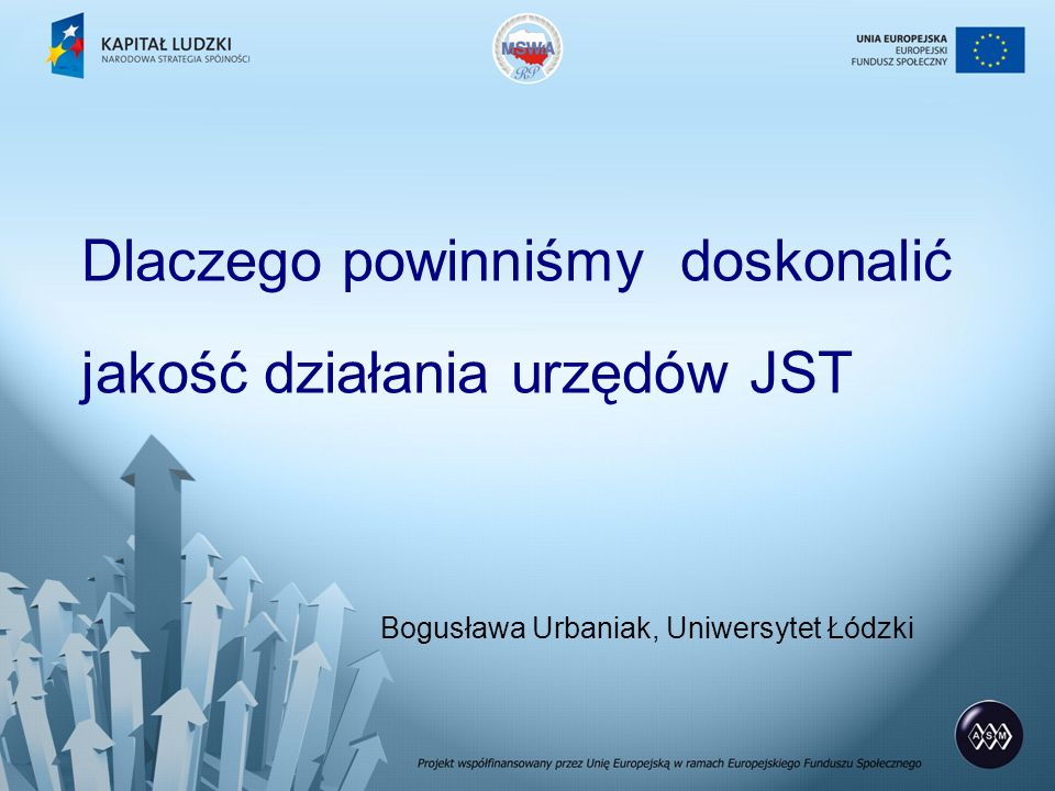 Dlaczego powinniśmy doskonalić jakość działania urzędów JST Bogusława Urbaniak, Uniwersytet Łódzki