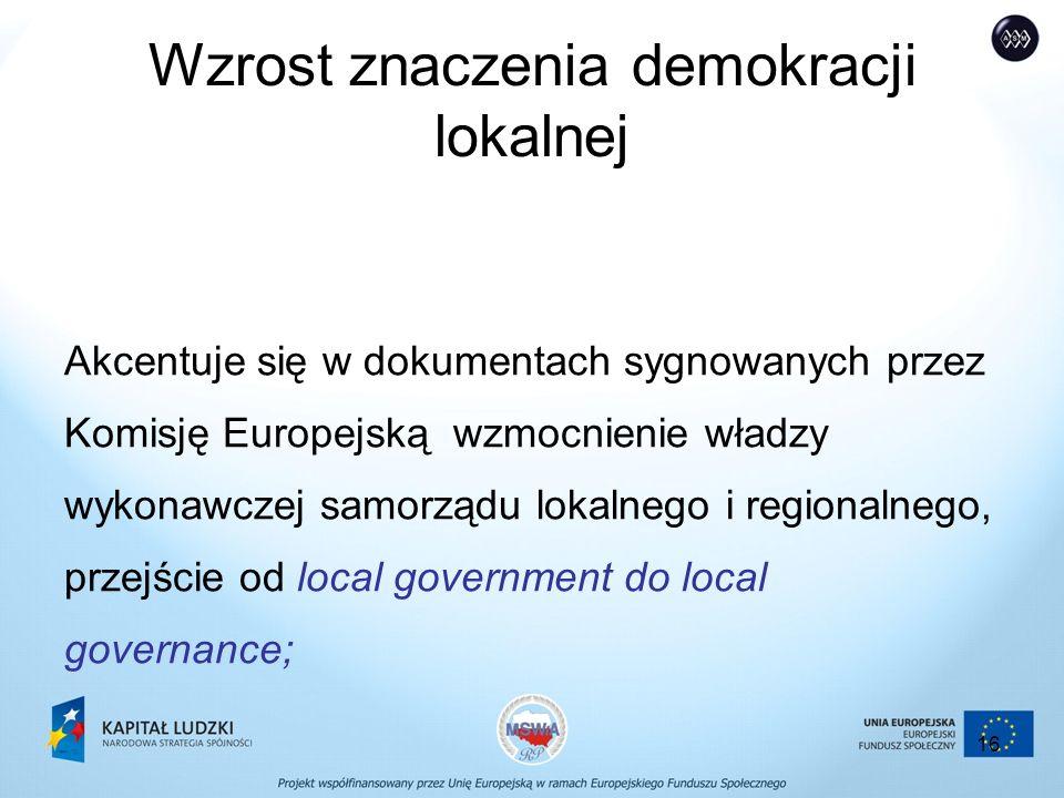16 Wzrost znaczenia demokracji lokalnej Akcentuje się w dokumentach sygnowanych przez Komisję Europejską wzmocnienie władzy wykonawczej samorządu lokalnego i regionalnego, przejście od local government do local governance;