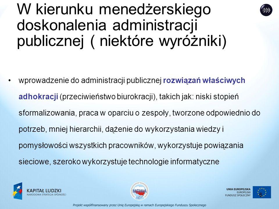 6 W kierunku menedżerskiego doskonalenia administracji publicznej ( niektóre wyróżniki) wprowadzenie do administracji publicznej rozwiązań właściwych adhokracji (przeciwieństwo biurokracji), takich jak: niski stopień sformalizowania, praca w oparciu o zespoły, tworzone odpowiednio do potrzeb, mniej hierarchii, dążenie do wykorzystania wiedzy i pomysłowości wszystkich pracowników, wykorzystuje powiązania sieciowe, szeroko wykorzystuje technologie informatyczne