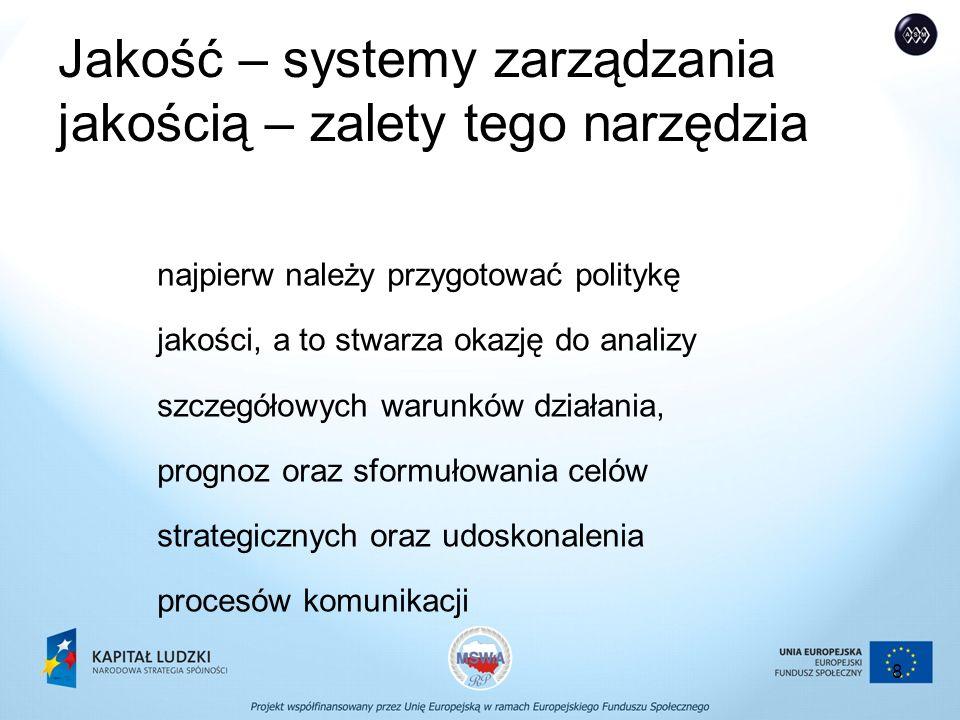8 Jakość – systemy zarządzania jakością – zalety tego narzędzia najpierw należy przygotować politykę jakości, a to stwarza okazję do analizy szczegółowych warunków działania, prognoz oraz sformułowania celów strategicznych oraz udoskonalenia procesów komunikacji