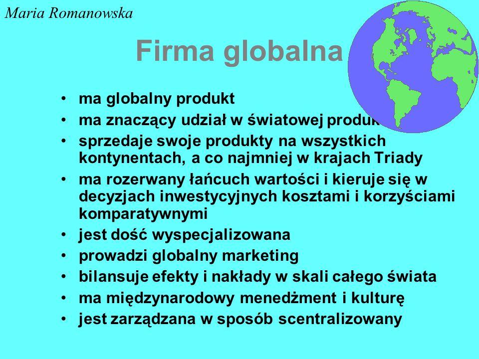 Firma globalna ma globalny produkt ma znaczący udział w światowej produkcji sprzedaje swoje produkty na wszystkich kontynentach, a co najmniej w krajach Triady ma rozerwany łańcuch wartości i kieruje się w decyzjach inwestycyjnych kosztami i korzyściami komparatywnymi jest dość wyspecjalizowana prowadzi globalny marketing bilansuje efekty i nakłady w skali całego świata ma międzynarodowy menedżment i kulturę jest zarządzana w sposób scentralizowany Maria Romanowska