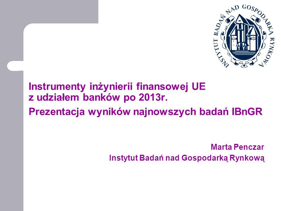 Instrumenty inżynierii finansowej UE z udziałem banków po 2013r. Prezentacja wyników najnowszych badań IBnGR Marta Penczar Instytut Badań nad Gospodar