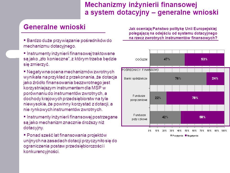 Mechanizmy inżynierii finansowej a system dotacyjny – generalne wnioski  Bardzo duże przywiązanie pośredników do mechanizmu dotacyjnego.  Instrument