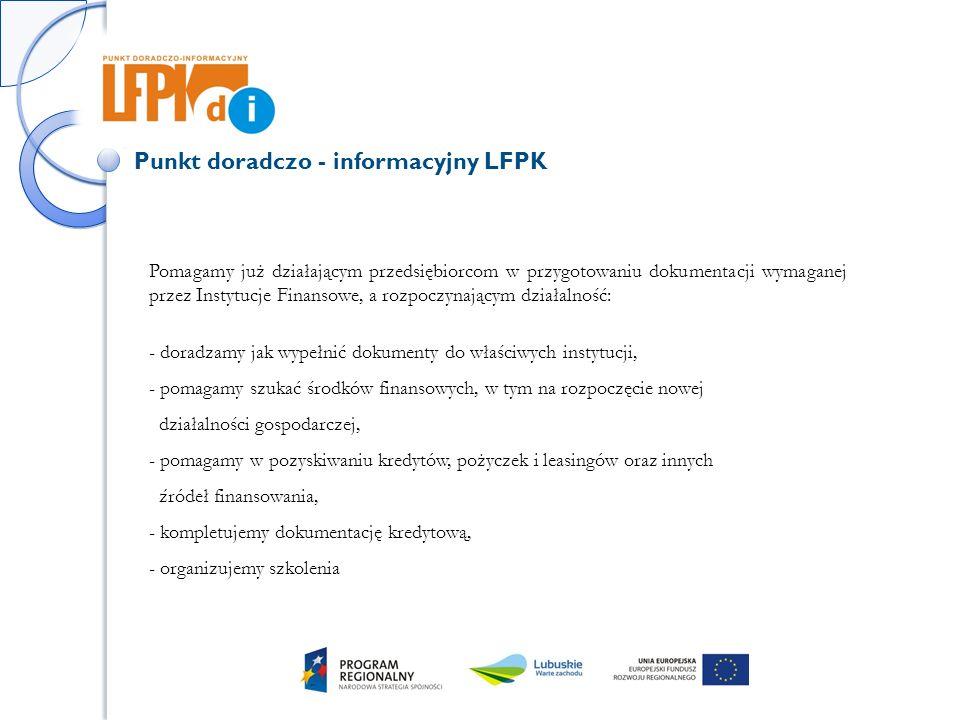 Punkt doradczo - informacyjny LFPK Pomagamy już działającym przedsiębiorcom w przygotowaniu dokumentacji wymaganej przez Instytucje Finansowe, a rozpoczynającym działalność: - doradzamy jak wypełnić dokumenty do właściwych instytucji, - pomagamy szukać środków finansowych, w tym na rozpoczęcie nowej działalności gospodarczej, - pomagamy w pozyskiwaniu kredytów, pożyczek i leasingów oraz innych źródeł finansowania, - kompletujemy dokumentację kredytową, - organizujemy szkolenia