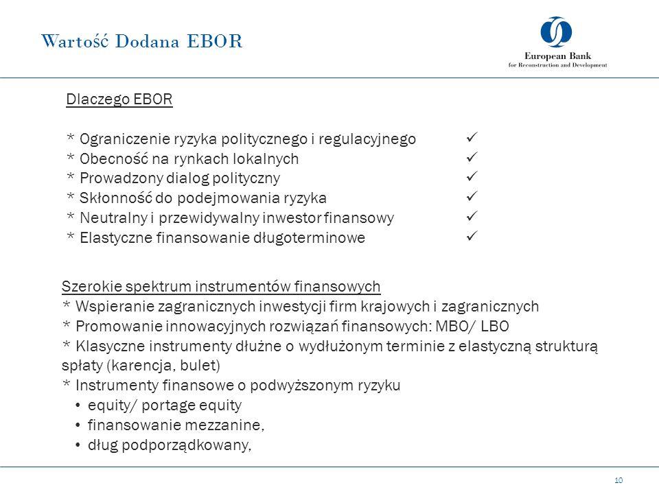 Warto ść Dodana EBOR 10 Dlaczego EBOR * Ograniczenie ryzyka politycznego i regulacyjnego * Obecność na rynkach lokalnych * Prowadzony dialog polityczny * Skłonność do podejmowania ryzyka * Neutralny i przewidywalny inwestor finansowy * Elastyczne finansowanie długoterminowe Szerokie spektrum instrumentów finansowych * Wspieranie zagranicznych inwestycji firm krajowych i zagranicznych * Promowanie innowacyjnych rozwiązań finansowych: MBO/ LBO * Klasyczne instrumenty dłużne o wydłużonym terminie z elastyczną strukturą spłaty (karencja, bulet) * Instrumenty finansowe o podwyższonym ryzyku equity/ portage equity finansowanie mezzanine, dług podporządkowany,