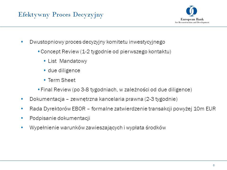 Efektywny Proces Decyzyjny 8 Dwustopniowy proces decyzyjny komitetu inwestycyjnego Concept Review (1-2 tygodnie od pierwszego kontaktu) List Mandatowy due diligence Term Sheet Final Review (po 3-8 tygodniach, w zależności od due diligence) Dokumentacja – zewnętrzna kancelaria prawna (2-3 tygodnie) Rada Dyrektorów EBOR – formalne zatwierdzenie transakcji powyżej 10m EUR Podpisanie dokumentacji Wypełnienie warunków zawieszających i wypłata środków