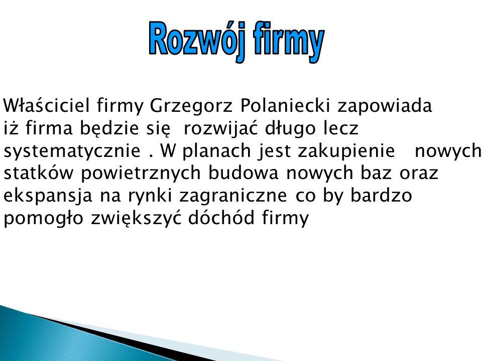 Właściciel firmy Grzegorz Polaniecki zapowiada iż firma będzie się rozwijać długo lecz systematycznie.