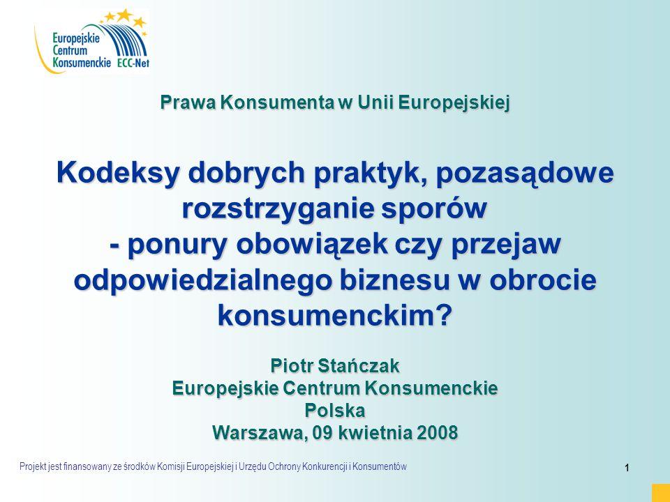 Projekt jest finansowany ze środków Komisji Europejskiej i Urzędu Ochrony Konkurencji i Konsumentów 1 Prawa Konsumenta w Unii Europejskiej Kodeksy dobrych praktyk, pozasądowe rozstrzyganie sporów - ponury obowiązek czy przejaw odpowiedzialnego biznesu w obrocie konsumenckim.