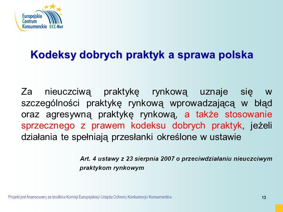 Projekt jest finansowany ze środków Komisji Europejskiej i Urzędu Ochrony Konkurencji i Konsumentów 13 Kodeksy dobrych praktyk a sprawa polska Za nieuczciwą praktykę rynkową uznaje się w szczególności praktykę rynkową wprowadzającą w błąd oraz agresywną praktykę rynkową, a także stosowanie sprzecznego z prawem kodeksu dobrych praktyk, jeżeli działania te spełniają przesłanki określone w ustawie Art.