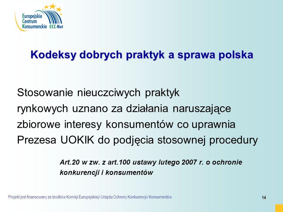 Projekt jest finansowany ze środków Komisji Europejskiej i Urzędu Ochrony Konkurencji i Konsumentów 14 Kodeksy dobrych praktyk a sprawa polska Stosowanie nieuczciwych praktyk rynkowych uznano za działania naruszające zbiorowe interesy konsumentów co uprawnia Prezesa UOKIK do podjęcia stosownej procedury Art.20 w zw.