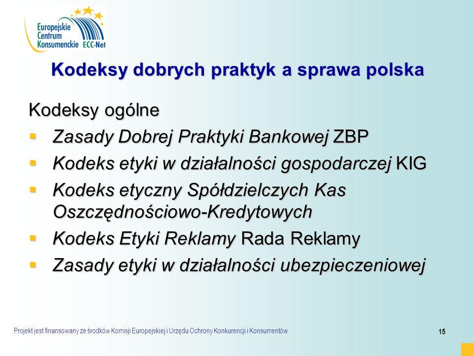 Projekt jest finansowany ze środków Komisji Europejskiej i Urzędu Ochrony Konkurencji i Konsumentów 15 Kodeksy dobrych praktyk a sprawa polska Kodeksy ogólne  Zasady Dobrej Praktyki Bankowej ZBP  Kodeks etyki w działalności gospodarczej KIG  Kodeks etyczny Spółdzielczych Kas Oszczędnościowo-Kredytowych  Kodeks Etyki Reklamy Rada Reklamy  Zasady etyki w działalności ubezpieczeniowej