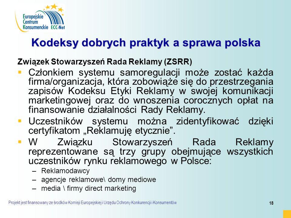 Projekt jest finansowany ze środków Komisji Europejskiej i Urzędu Ochrony Konkurencji i Konsumentów 18 Kodeksy dobrych praktyk a sprawa polska Związek Stowarzyszeń Rada Reklamy (ZSRR)   Członkiem systemu samoregulacji może zostać każda firma/organizacja, która zobowiąże się do przestrzegania zapisów Kodeksu Etyki Reklamy w swojej komunikacji marketingowej oraz do wnoszenia corocznych opłat na finansowanie działalności Rady Reklamy.