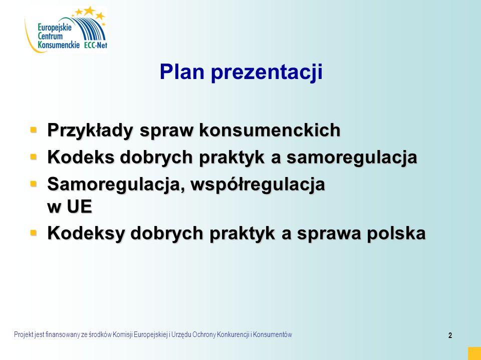 Projekt jest finansowany ze środków Komisji Europejskiej i Urzędu Ochrony Konkurencji i Konsumentów 2 Plan prezentacji  Przykłady spraw konsumenckich  Kodeks dobrych praktyk a samoregulacja  Samoregulacja, współregulacja w UE  Kodeksy dobrych praktyk a sprawa polska