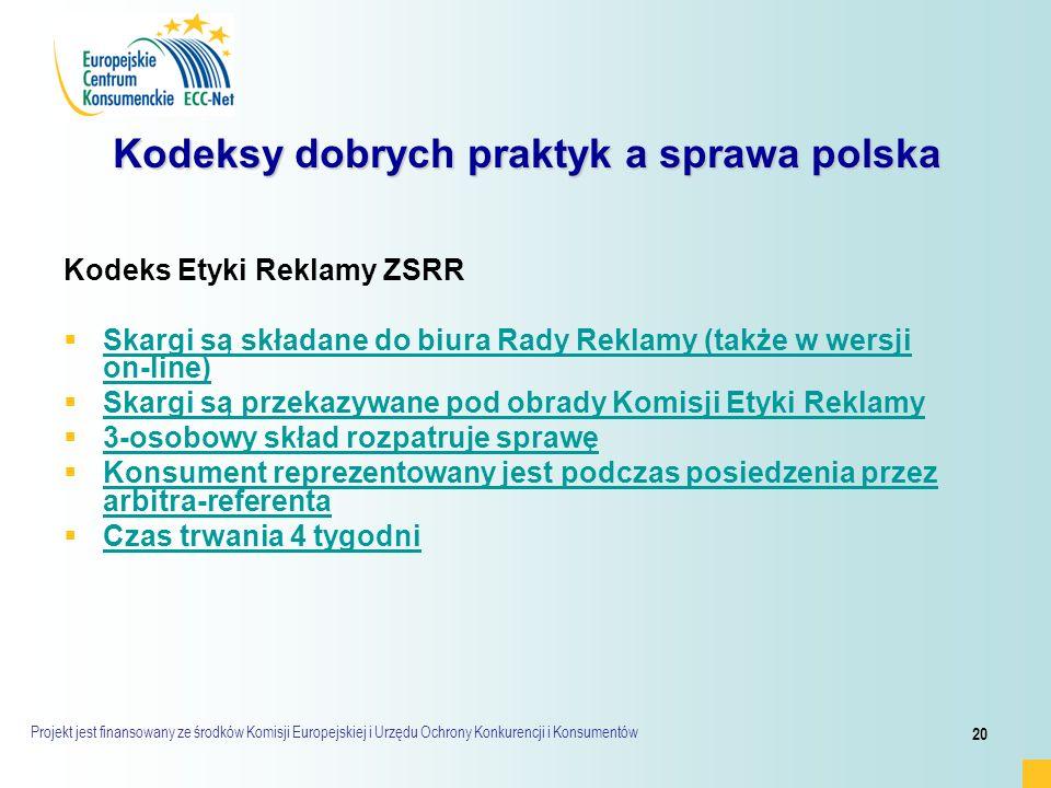 Projekt jest finansowany ze środków Komisji Europejskiej i Urzędu Ochrony Konkurencji i Konsumentów 20 Kodeksy dobrych praktyk a sprawa polska Kodeks Etyki Reklamy ZSRR   Skargi są składane do biura Rady Reklamy (także w wersji on-line) Skargi są składane do biura Rady Reklamy (także w wersji on-line)   Skargi są przekazywane pod obrady Komisji Etyki Reklamy Skargi są przekazywane pod obrady Komisji Etyki Reklamy   3-osobowy skład rozpatruje sprawę 3-osobowy skład rozpatruje sprawę   Konsument reprezentowany jest podczas posiedzenia przez arbitra-referenta Konsument reprezentowany jest podczas posiedzenia przez arbitra-referenta   Czas trwania 4 tygodni Czas trwania 4 tygodni