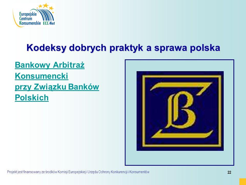 Projekt jest finansowany ze środków Komisji Europejskiej i Urzędu Ochrony Konkurencji i Konsumentów 22 Kodeksy dobrych praktyk a sprawa polska Bankowy Arbitraż Konsumencki przy Związku Banków Polskich