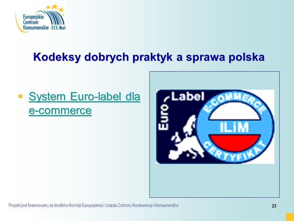 Projekt jest finansowany ze środków Komisji Europejskiej i Urzędu Ochrony Konkurencji i Konsumentów 23 Kodeksy dobrych praktyk a sprawa polska Kodeksy dobrych praktyk a sprawa polska  System Euro-label dla e-commerce System Euro-label dla e-commerce System Euro-label dla e-commerce