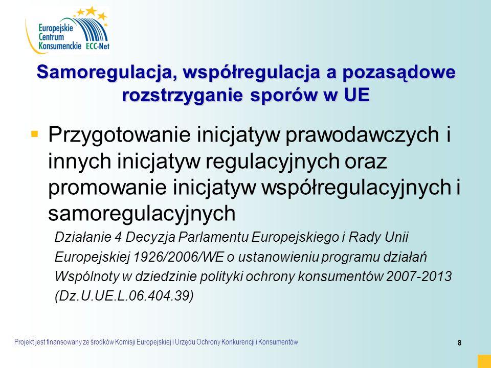 Projekt jest finansowany ze środków Komisji Europejskiej i Urzędu Ochrony Konkurencji i Konsumentów 8 Samoregulacja, współregulacja a pozasądowe rozstrzyganie sporów w UE   Przygotowanie inicjatyw prawodawczych i innych inicjatyw regulacyjnych oraz promowanie inicjatyw współregulacyjnych i samoregulacyjnych Działanie 4 Decyzja Parlamentu Europejskiego i Rady Unii Europejskiej 1926/2006/WE o ustanowieniu programu działań Wspólnoty w dziedzinie polityki ochrony konsumentów 2007-2013 (Dz.U.UE.L.06.404.39)