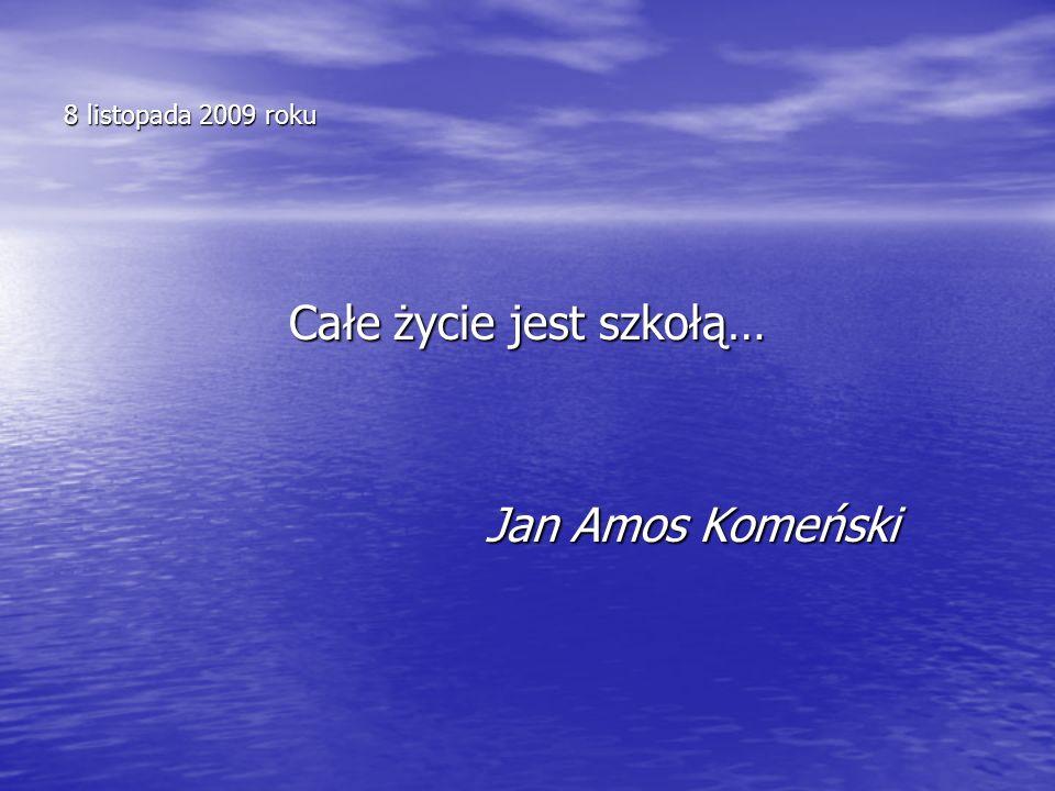 8 listopada 2009 roku Całe życie jest szkołą… Jan Amos Komeński