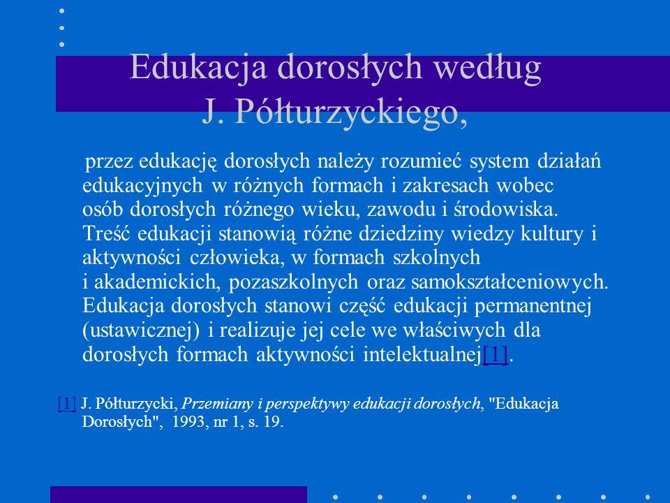 Edukacja dorosłych według J. Półturzyckiego, przez edukację dorosłych należy rozumieć system działań edukacyjnych w różnych formach i zakresach wobec