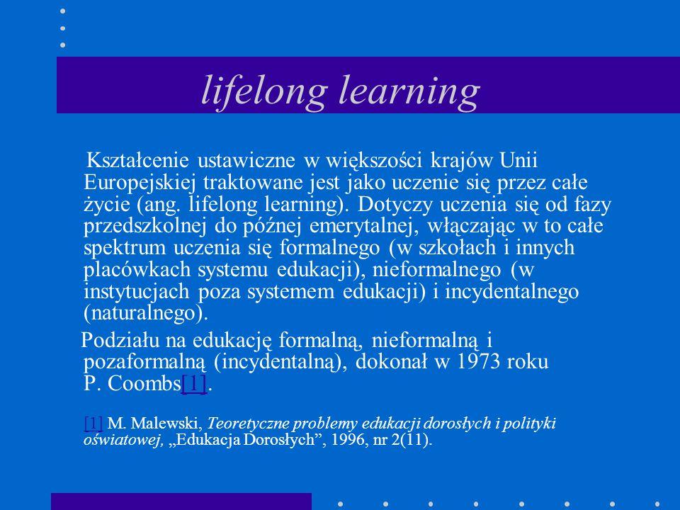 lifelong learning Kształcenie ustawiczne w większości krajów Unii Europejskiej traktowane jest jako uczenie się przez całe życie (ang. lifelong learni