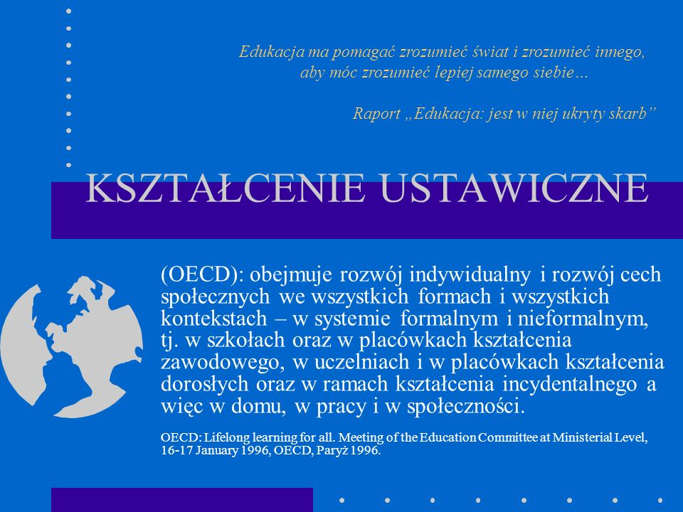 KSZTAŁCENIE USTAWICZNE (OECD): obejmuje rozwój indywidualny i rozwój cech społecznych we wszystkich formach i wszystkich kontekstach – w systemie form