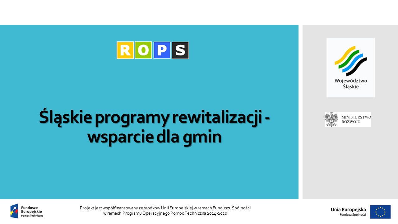Śląskie programy rewitalizacji - wsparcie dla gmin Projekt jest współfinansowany ze środków Unii Europejskiej w ramach Funduszu Spójności w ramach Programu Operacyjnego Pomoc Techniczna 2014-2020
