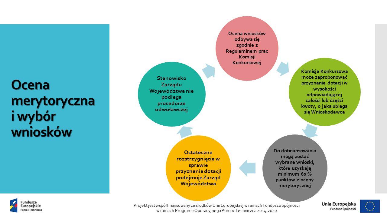 Ocena merytoryczna i wybór wniosków Projekt jest współfinansowany ze środków Unii Europejskiej w ramach Funduszu Spójności w ramach Programu Operacyjnego Pomoc Techniczna 2014-2020 Ocena wniosków odbywa się zgodnie z Regulaminem prac Komisji Konkursowej Komisja Konkursowa może zaproponować przyznanie dotacji w wysokości odpowiadającej całości lub części kwoty, o jaka ubiega się Wnioskodawca Do dofinansowania mogą zostać wybrane wnioski, które uzyskają minimum 60 % punktów z oceny merytorycznej Ostateczne rozstrzygnięcie w sprawie przyznania dotacji podejmuje Zarząd Województwa Stanowisko Zarządu Województwa nie podlega procedurze odwoławczej