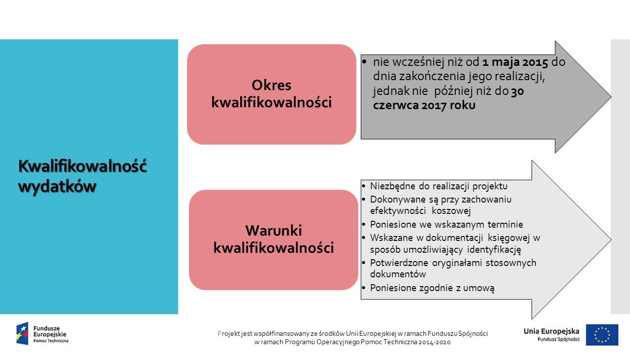 Kwalifikowalność wydatków Projekt jest współfinansowany ze środków Unii Europejskiej w ramach Funduszu Spójności w ramach Programu Operacyjnego Pomoc Techniczna 2014-2020 nie wcześniej niż od 1 maja 2015 do dnia zakończenia jego realizacji, jednak nie później niż do 30 czerwca 2017 roku Okres kwalifikowalności Niezbędne do realizacji projektu Dokonywane są przy zachowaniu efektywności koszowej Poniesione we wskazanym terminie Wskazane w dokumentacji księgowej w sposób umożliwiający identyfikację Potwierdzone oryginałami stosownych dokumentów Poniesione zgodnie z umową Warunki kwalifikowalności