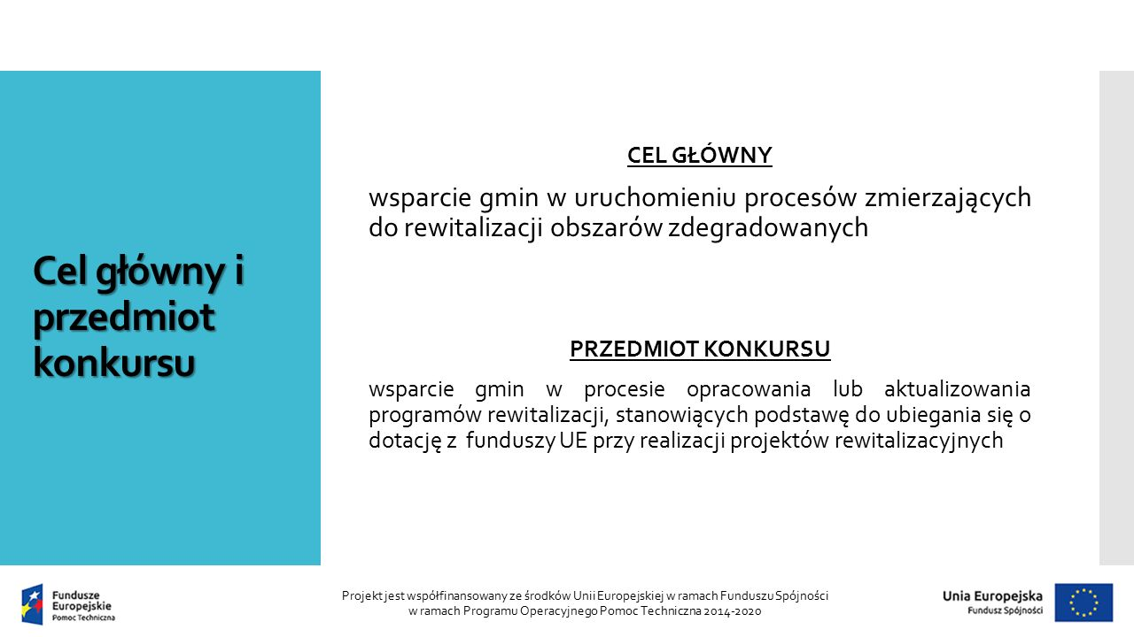 Cel główny i przedmiot konkursu CEL GŁÓWNY wsparcie gmin w uruchomieniu procesów zmierzających do rewitalizacji obszarów zdegradowanych PRZEDMIOT KONKURSU wsparcie gmin w procesie opracowania lub aktualizowania programów rewitalizacji, stanowiących podstawę do ubiegania się o dotację z funduszy UE przy realizacji projektów rewitalizacyjnych Projekt jest współfinansowany ze środków Unii Europejskiej w ramach Funduszu Spójności w ramach Programu Operacyjnego Pomoc Techniczna 2014-2020