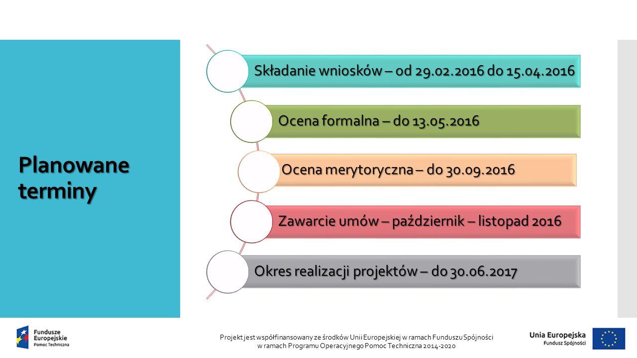 Planowane terminy Składanie wniosków – od 29.02.2016 do 15.04.2016 Ocena formalna – do 13.05.2016 Ocena merytoryczna – do 30.09.2016 Zawarcieumów – październik – listopad 2016 Zawarcie umów – październik – listopad 2016 Okres realizacji projektów – do 30.06.2017 Projekt jest współfinansowany ze środków Unii Europejskiej w ramach Funduszu Spójności w ramach Programu Operacyjnego Pomoc Techniczna 2014-2020