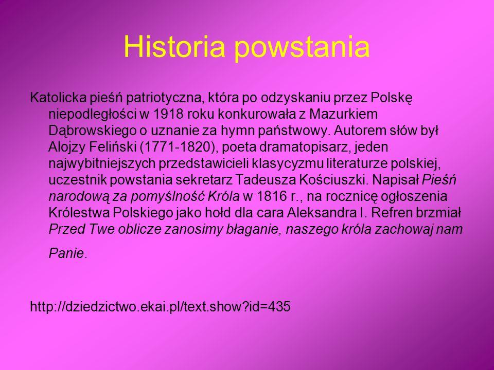 Historia powstania Katolicka pieśń patriotyczna, która po odzyskaniu przez Polskę niepodległości w 1918 roku konkurowała z Mazurkiem Dąbrowskiego o uznanie za hymn państwowy.