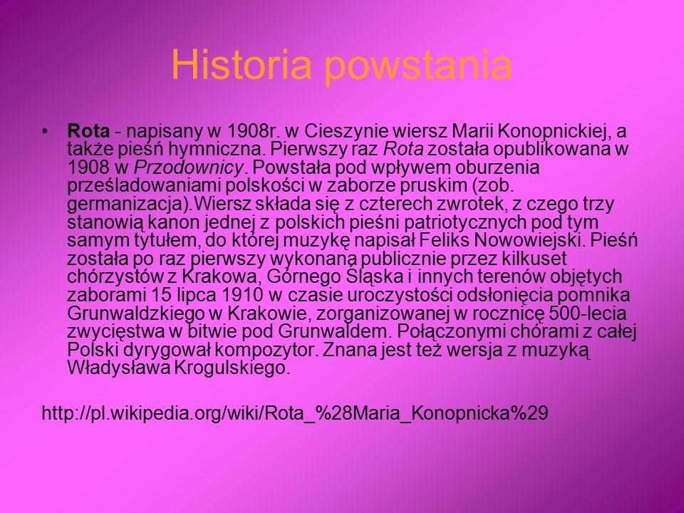 Historia powstania Rota - napisany w 1908r. w Cieszynie wiersz Marii Konopnickiej, a także pieśń hymniczna. Pierwszy raz Rota została opublikowana w 1